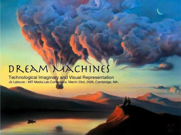 Dream Machines <ul><ul><li>Technological Imaginary and Visual Representation </li></ul></ul><ul><ul><li>Jb Labrune - MIT M...