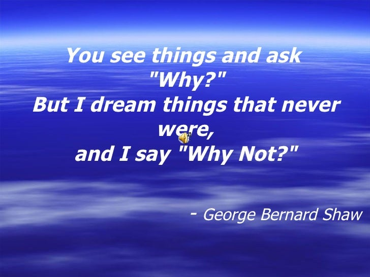 "You see things and ask  ""Why?"" But I dream things that never were, and I say ""Why Not?""               ..."