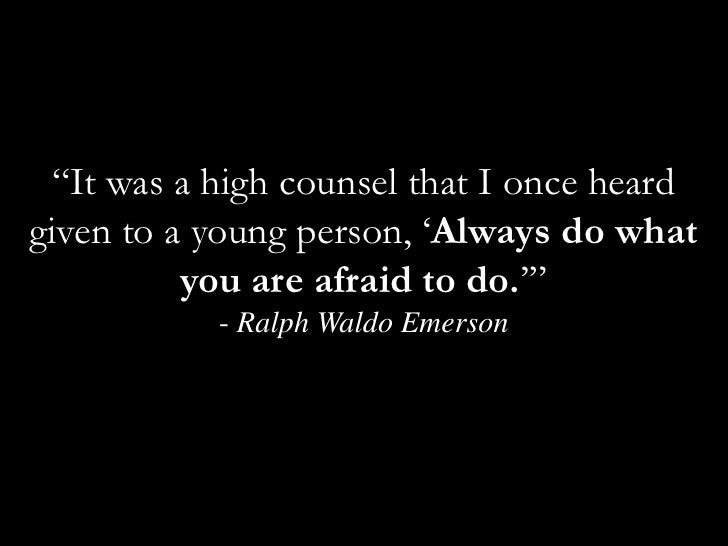 """""""It was a high counsel that I once heard given to a young person, 'Always do what you are afraid to do.'"""" - Ralph Waldo Em..."""