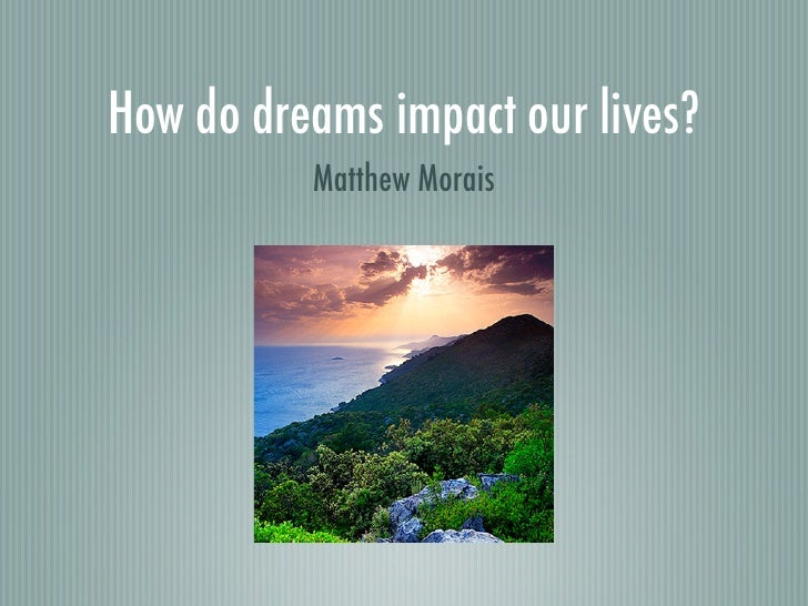 How do dreams impact our lives?           Matthew Morais
