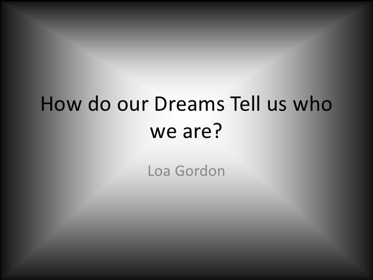 How do our Dreams Tell us who we are?<br />Loa Gordon<br />
