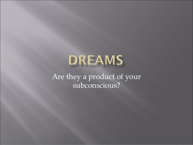 Are they a product of your subconscious?