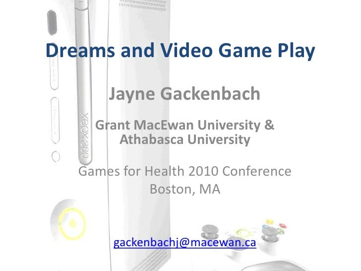 Dreams and Video Game Play<br />Jayne Gackenbach<br />Grant MacEwan University & <br />Athabasca University<br />Games for...