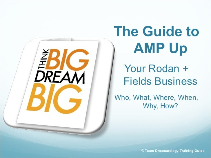 The Guide to  AMP Up  Your Rodan +  Fields BusinessWho, What, Where, When,       Why, How?       © Team Dreamatology Train...