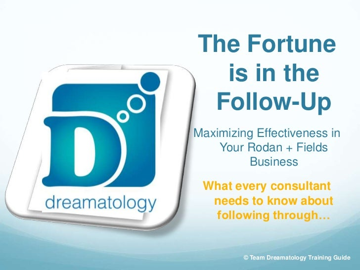 The Fortune  is in the Follow-UpMaximizing Effectiveness in    Your Rodan + Fields         Business What every consultant ...