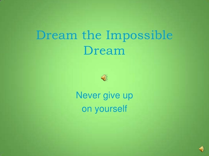 Dream the Impossible      Dream     Never give up      on yourself