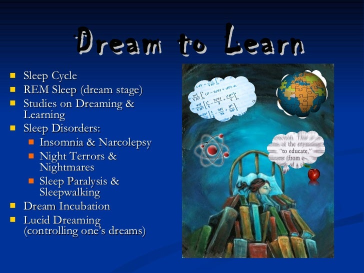 Dream to Learn  <ul><li>Sleep Cycle </li></ul><ul><li>REM Sleep (dream stage) </li></ul><ul><li>Studies on Dreaming & Le...