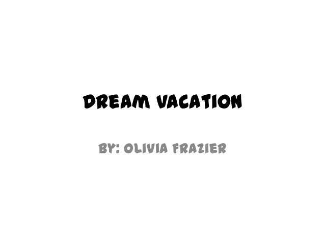 Dream VacationBy: Olivia Frazier
