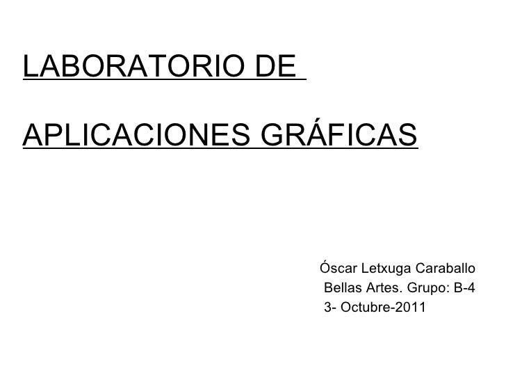 LABORATORIO DE  APLICACIONES GRÁFICAS <ul><li>Óscar Letxuga Caraballo </li></ul><ul><li>Bellas Artes. Grupo: B-4 </li></ul...