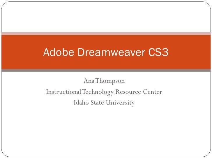 Ana Thompson Instructional Technology Resource Center Idaho State University Adobe Dreamweaver CS3