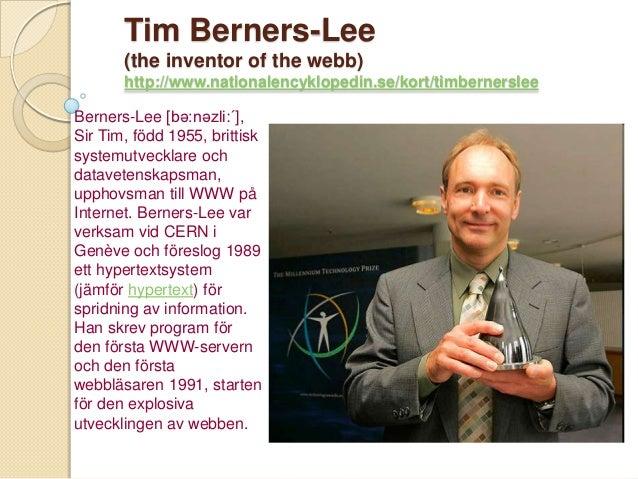 Tim Berners-Lee       (the inventor of the webb)       http://www.nationalencyklopedin.se/kort/timbernersleeBerners-Lee [b...