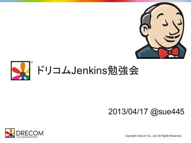 ドリコムJenkins勉強会         2013/04/17 @sue445            Copyright Drecom Co., Ltd. All Rights Reserved.