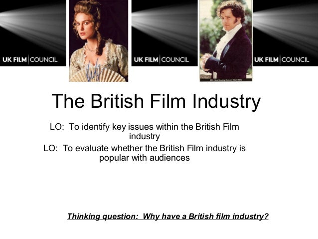 The British Film Industry LO: To identify key issues within the British Film industry LO: To evaluate whether the British ...
