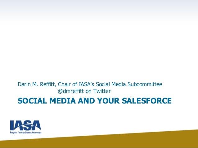 SOCIAL MEDIA AND YOUR SALESFORCE Darin M. Reffitt, Chair of IASA's Social Media Subcommittee @dmreffitt on Twitter