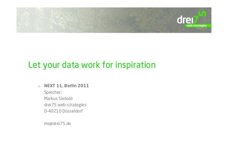 Let your data work for inspiration  o NEXT 11, Berlin 2011     Sprecher:     Markus Siebold     drei75 web-strategies    ...