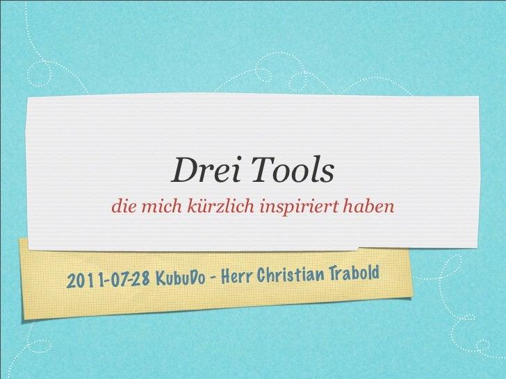 Drei Tools       die mich kürzlich inspiriert haben2011-0 7-28 K ub uDo - H er r C h ri st ia n Tra b old