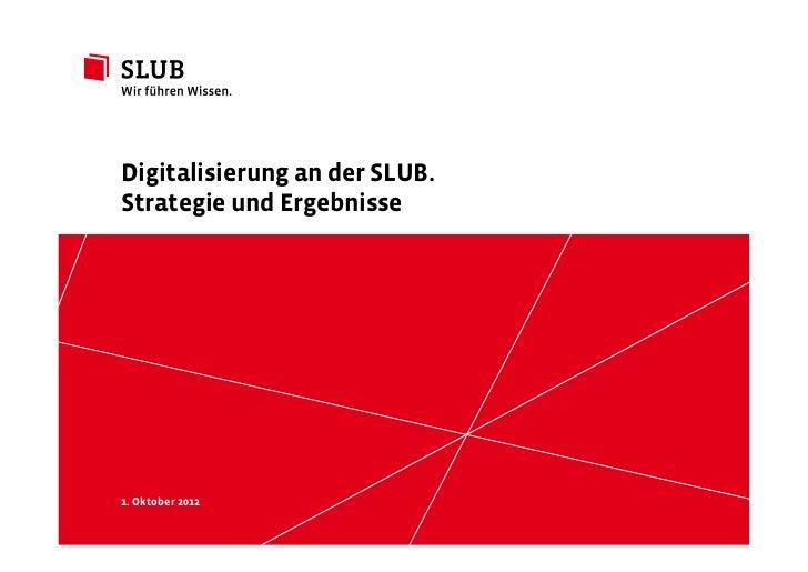 Digitalisierung an der SLUB.Strategie und Ergebnisse1. Oktober 2012      Sächsische Landesbibliothek – Staats- und Univers...