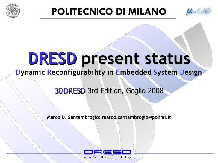 DRESD  present status D ynamic  R econfigurability   in  E mbedded  S ystem  D esign Marco D. Santambrogio: marco.santambr...