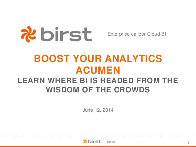 1 Enterprise-caliber Cloud BI BOOST YOUR ANALYTICS ACUMEN LEARN WHERE BI IS HEADED FROM THE WISDOM OF THE CROWDS June 12, ...