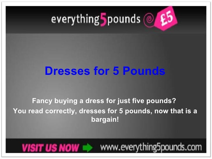 Dresses for 5 Pounds Fancy buying a dress for just five pounds?  You read correctly, dresses for 5 pounds, now that is a b...