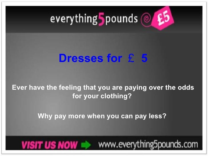 Dresses for £ 5 Ever have the feeling that you are paying over the odds for your clothing?  Why pay more when you can pay ...