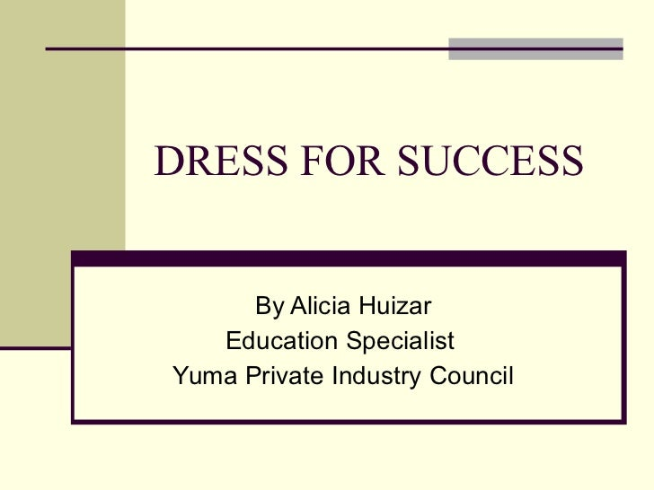 DRESS FOR SUCCESS By Alicia Huizar Education Specialist  Yuma Private Industry Council