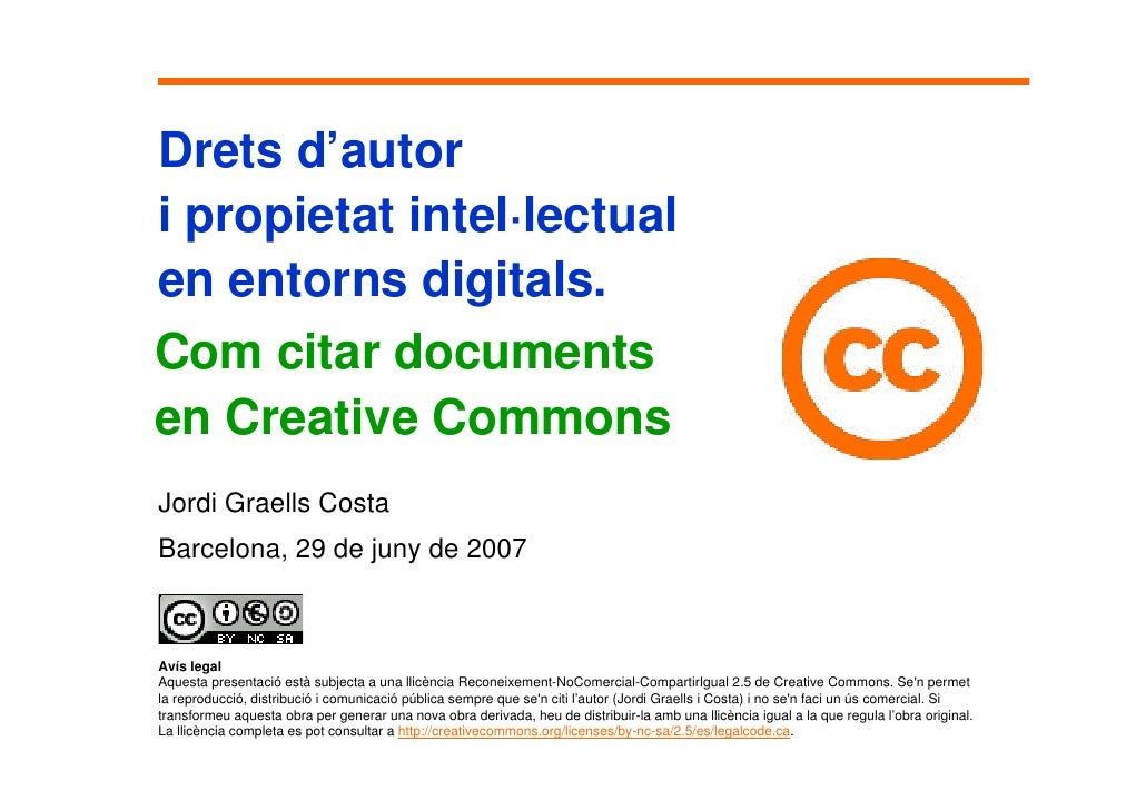 Drets d'autor i propietat intel·lectual en entorns digitals. Com citar documents en Creative Commons Jordi Graells Costa B...