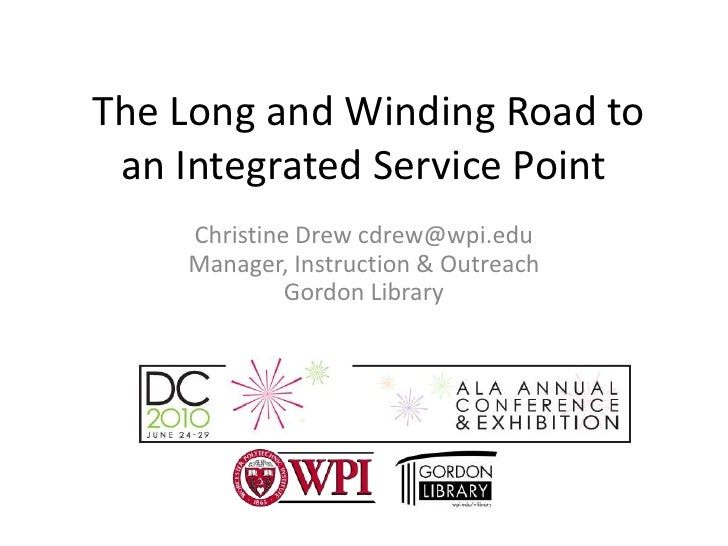 The Long and Winding Road to an Integrated Service Point<br />Christine Drew cdrew@wpi.edu Manager, Instruction & Outreac...