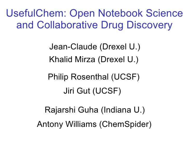 Jean-Claude (Drexel U.) Philip Rosenthal (UCSF) Antony Williams (ChemSpider) UsefulChem: Open Notebook Science and Collabo...