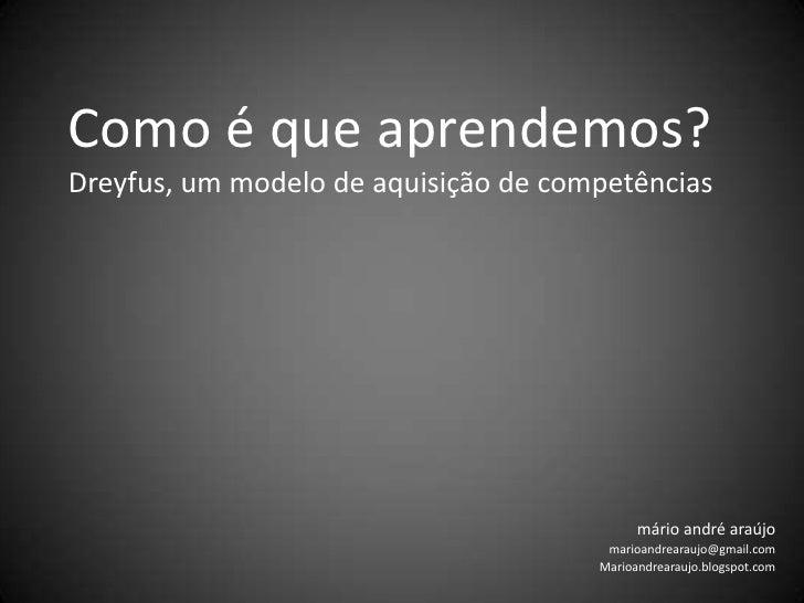 Como é que aprendemos?Dreyfus, um modelo de aquisição de competências<br />márioandréaraújo<br />marioandrearaujo@gmail.co...