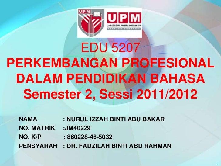 EDU 5207PERKEMBANGAN PROFESIONAL DALAM PENDIDIKAN BAHASA  Semester 2, Sessi 2011/2012 NAMA         : NURUL IZZAH BINTI ABU...
