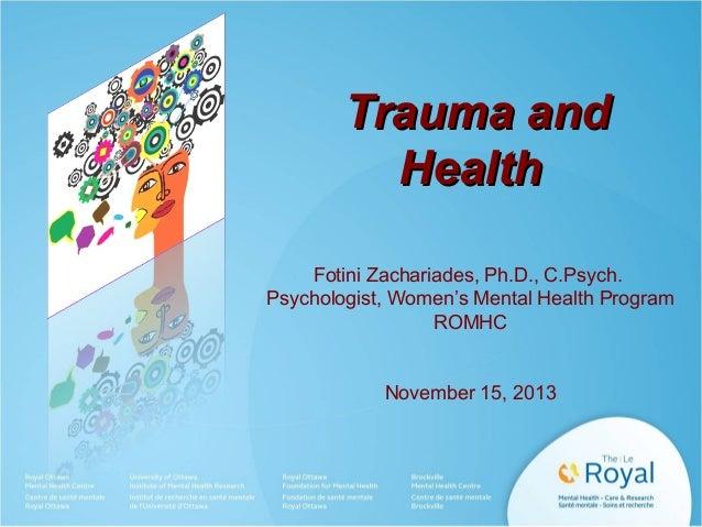 Trauma and Health Fotini Zachariades, Ph.D., C.Psych. Psychologist, Women's Mental Health Program ROMHC  November 15, 2013