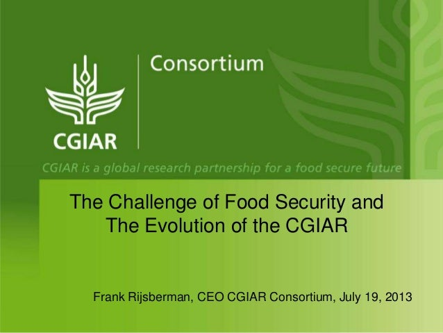Frank Rijsberman, CEO CGIAR Consortium, July 19, 2013 The Challenge of Food Security and The Evolution of the CGIAR