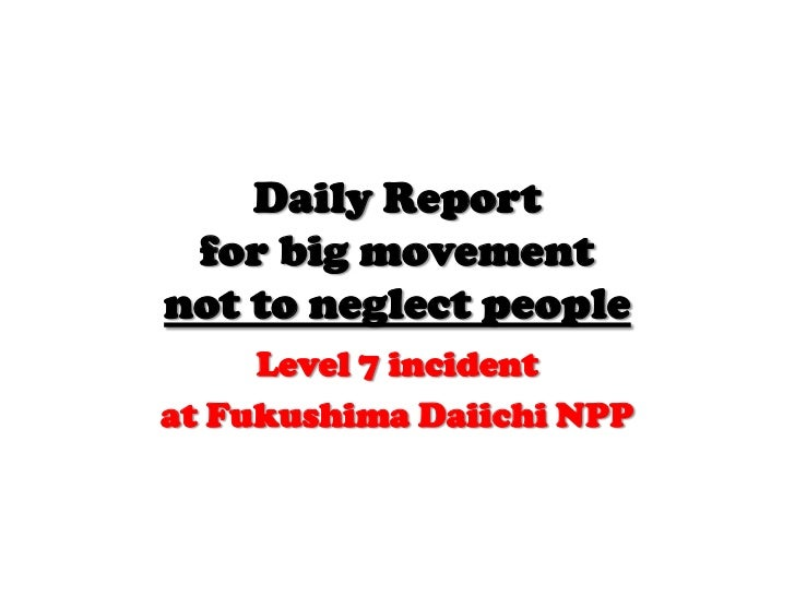 Daily Reportfor big movementnot to neglect people<br />Level 7 incident<br />at Fukushima Daiichi NPP<br />