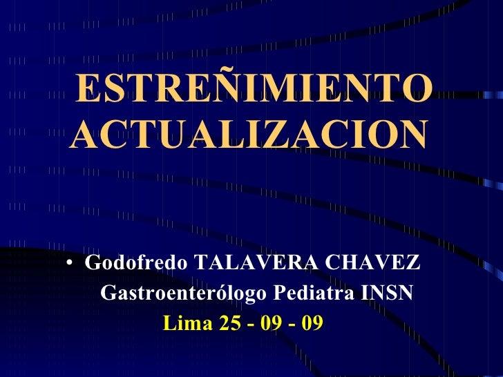 ESTREÑIMIENTO ACTUALIZACION <ul><li>Godofredo TALAVERA CHAVEZ </li></ul><ul><li>Gastroenterólogo Pediatra INSN </li></ul><...