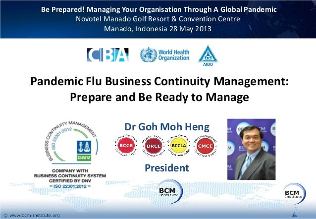 Pandemic Flu Business Continuity Management:Prepare and Be Ready to ManageDr Goh Moh HengPresidentBe Prepared! Managing Yo...