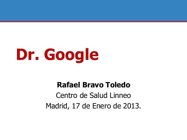 Dr. Google     Rafael Bravo Toledo     Centro de Salud Linneo   Madrid, 17 de Enero de 2013.