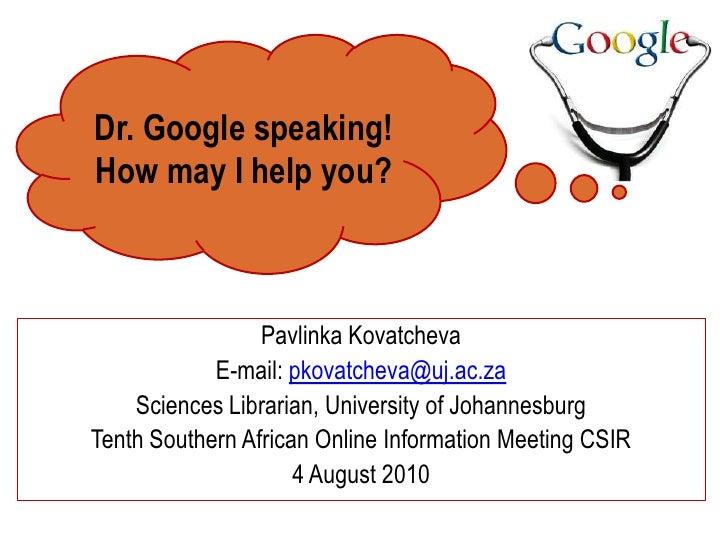 Dr. Google speaking! <br />How may I help you? <br />PavlinkaKovatcheva<br />E-mail: pkovatcheva@uj.ac.za<br />Sciences Li...