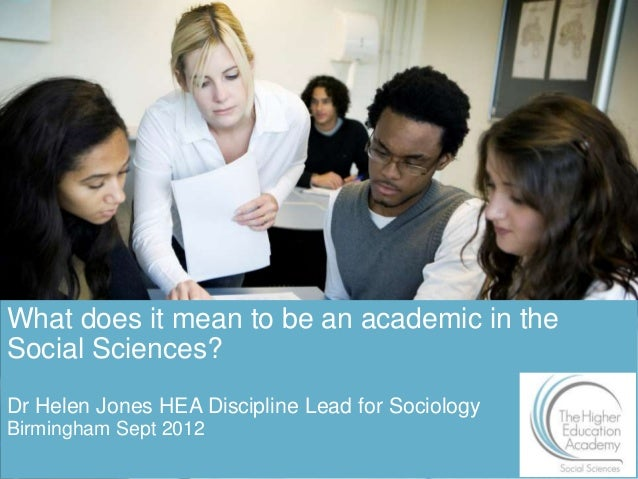 What does it mean to be an academic in theSocial Sciences?Dr Helen Jones HEA Discipline Lead for SociologyBirmingham Sept ...