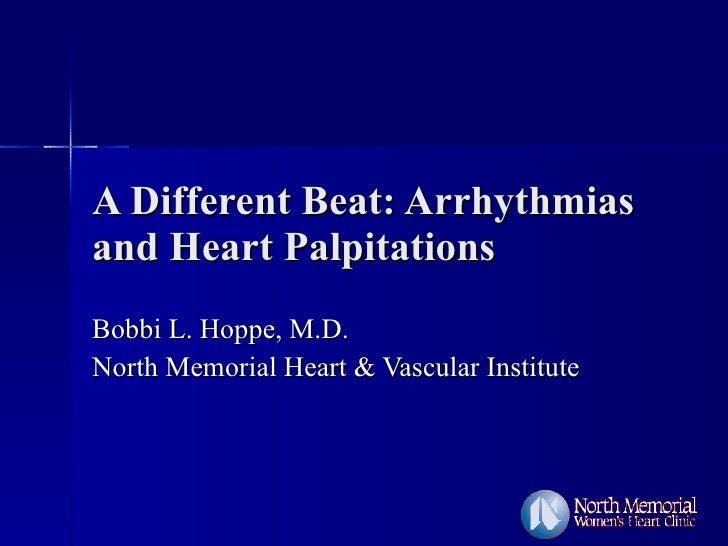 A Different Beat: Arrhythmias and Heart Palpitations Bobbi L. Hoppe, M.D. North Memorial Heart & Vascular Institute