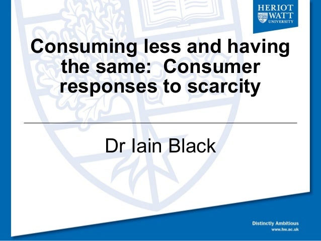 Consuming less and having  the same: Consumer  responses to scarcity       Dr Iain Black