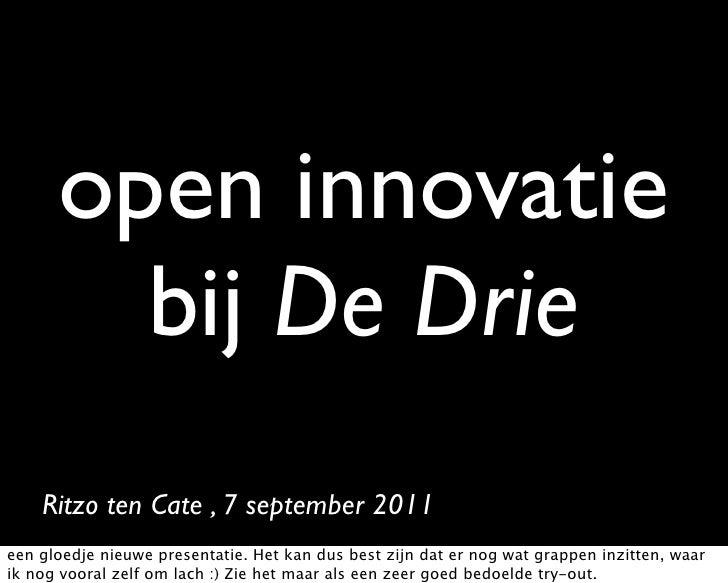 open innovatie        bij De Drie    Ritzo ten Cate , 7 september 2011een gloedje nieuwe presentatie. Het kan dus best zij...