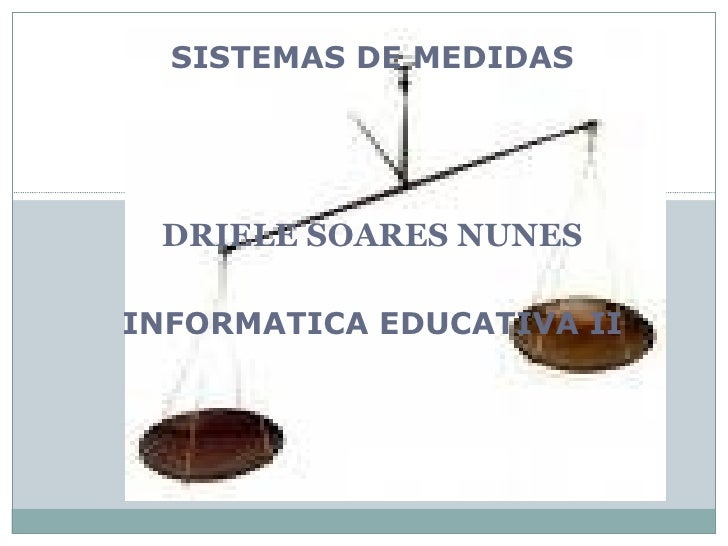 SISTEMAS DE MEDIDAS DRIELE SOARES NUNES INFORMATICA EDUCATIVA II