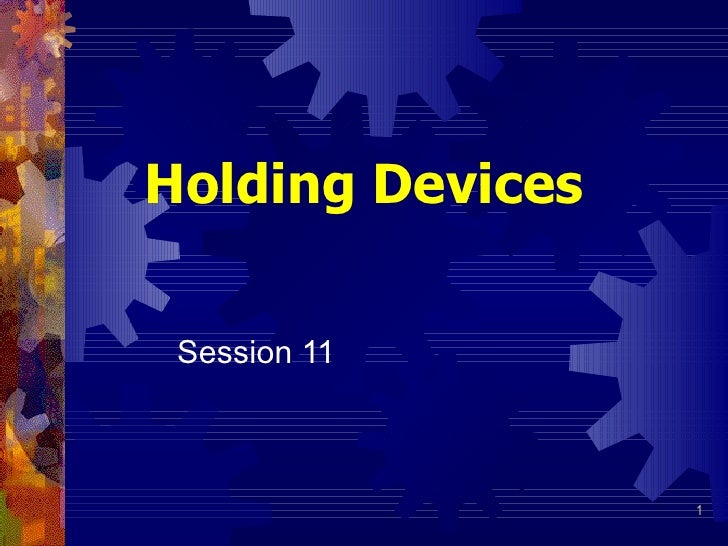 Holding Devices   Session 11                      1