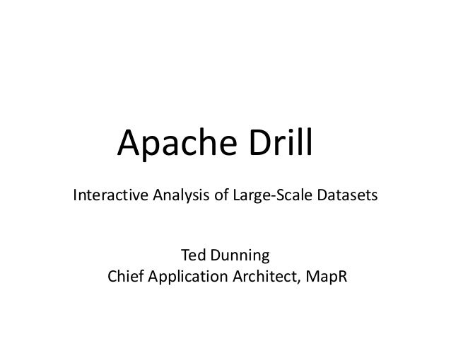 Apache Drill Interactive Analysis of Large-Scale Datasets Ted Dunning Chief Application Architect, MapR
