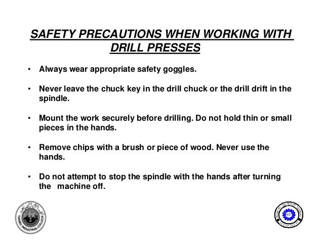 SAFETY PRECAUTIONS WHEN WORKING WITH           DRILL PRESSES•   Always wear appropriate safety goggles.•   Never leave the...
