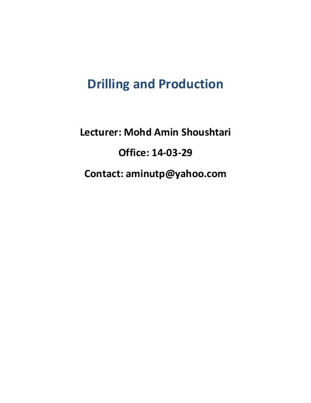 Drilling and Production Lecturer: Mohd Amin Shoushtari Office: 14-03-29 Contact: aminutp@yahoo.com