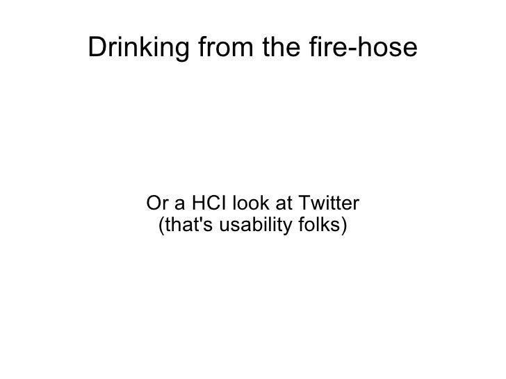 Drinking from the fire-hose Or a HCI look at Twitter (that's usability folks)‏