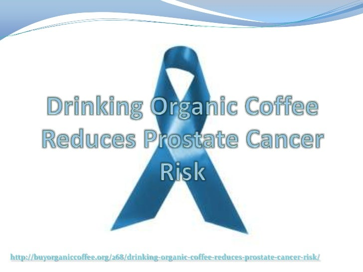 http://buyorganiccoffee.org/268/drinking-organic-coffee-reduces-prostate-cancer-risk/