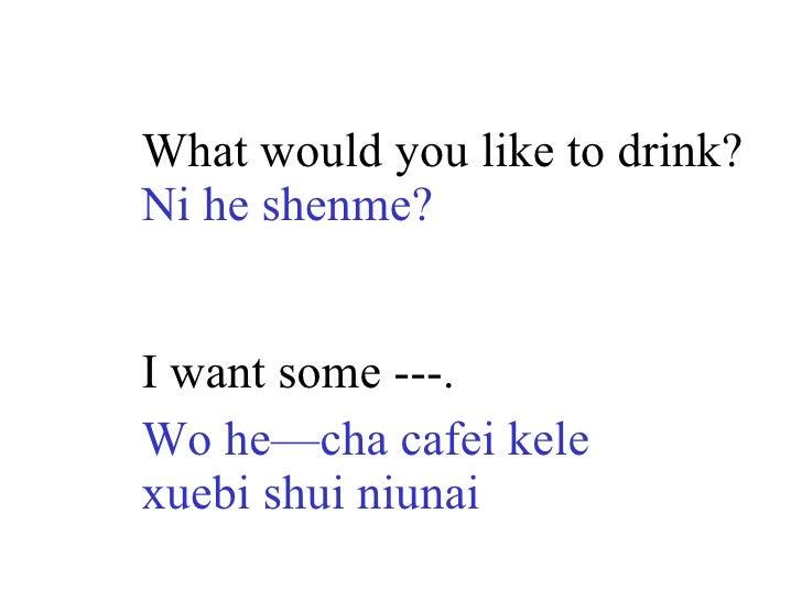 What would you like to drink? Ni he shenme? I want some ---. Wo he—cha cafei kele xuebi shui niunai